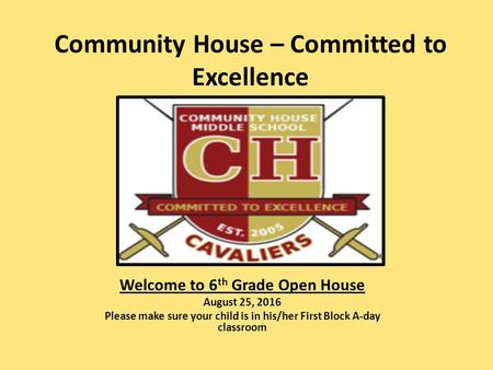 Community House – Committed to Excellence Welcome to 6 th Grade Open House August 25, 2016 Please make sure your child is in his/her First Block A-day.