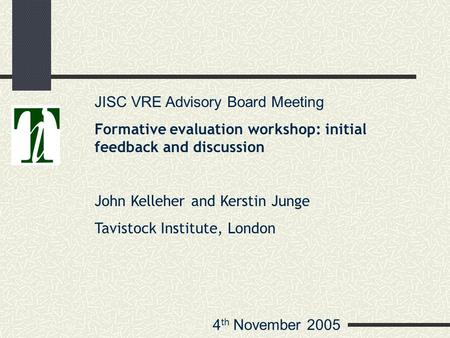 4 th November 2005 JISC VRE Advisory Board Meeting Formative evaluation workshop: initial feedback and discussion John Kelleher and Kerstin Junge Tavistock.
