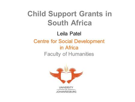 Child Support Grants in South Africa Leila Patel Centre for Social Development in Africa Faculty of Humanities.