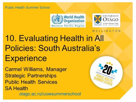 Otago.ac.nz/uowsummerschool 10. Evaluating Health in All Policies: South Australia's Experience Carmel Williams, Manager Strategic Partnerships Public.