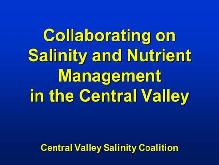 Collaborating on Salinity and Nutrient Management in the Central Valley Central Valley Salinity Coalition.