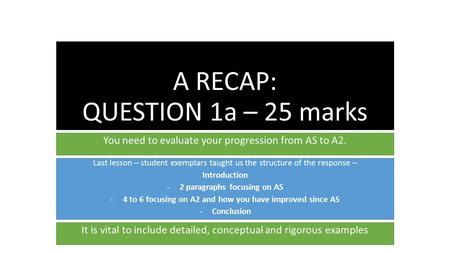 A RECAP: QUESTION 1a – 25 marks You need to evaluate your progression from AS to A2. Last lesson – student exemplars taught us the structure of the response.