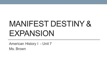MANIFEST DESTINY & EXPANSION American History I - Unit 7 Ms. Brown.