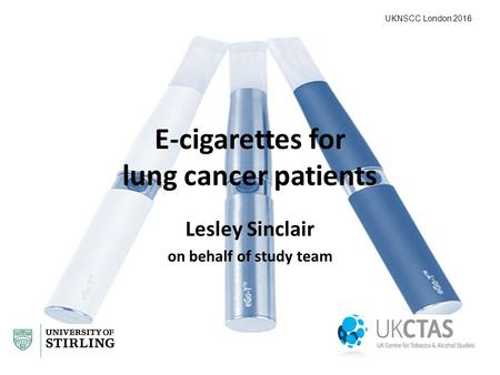 E-cigarettes for lung cancer patients Lesley Sinclair on behalf of study team UKNSCC London 2016.