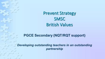 Prevent Strategy SMSC British Values PGCE Secondary (NQT/RQT support) Developing outstanding teachers in an outstanding partnership.