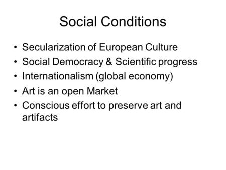 Social Conditions Secularization of European Culture Social Democracy & Scientific progress Internationalism (global economy) Art is an open Market Conscious.