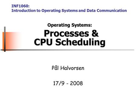 Operating Systems: Processes & CPU Scheduling Pål Halvorsen 17/9 - 2008 INF1060: Introduction to Operating Systems and Data Communication.