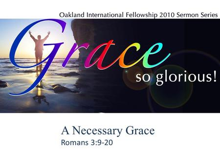 A Necessary Grace Romans 3:9-20. A Necessary Grace (Rom. 3:9-20) 1.Because none is righteous, grace is necessary. 2.Because all are accountable, grace.