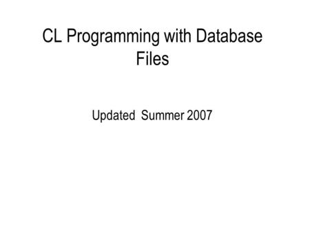 CL Programming with Database Files Updated Summer 2007.
