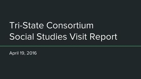Tri-State Consortium Social Studies Visit Report April 19, 2016.
