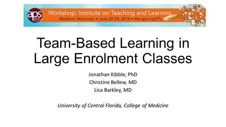 Team-Based Learning in Large Enrolment Classes Jonathan Kibble, PhD Christine Bellew, MD Lisa Barkley, MD University of Central Florida, College of Medicine.