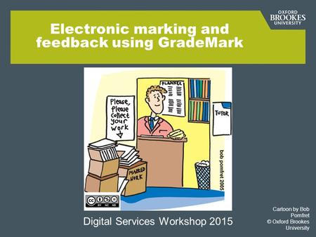 Electronic marking and feedback using GradeMark Digital Services Workshop 2015 Cartoon by Bob Pomfret © Oxford Brookes University.