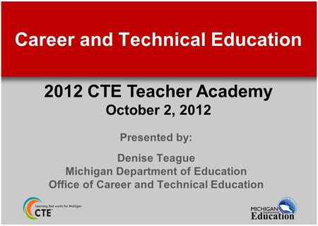 Career and Technical Education Presented by: Denise Teague Michigan Department of Education Office of Career and Technical Education 2012 CTE Teacher Academy.