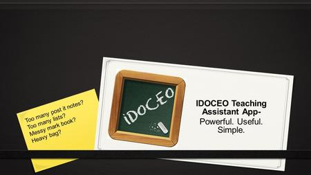 IDOCEO Teaching Assistant App- Powerful. Useful. Simple. Too many post it notes? Too many lists? Messy mark book? Heavy bag?