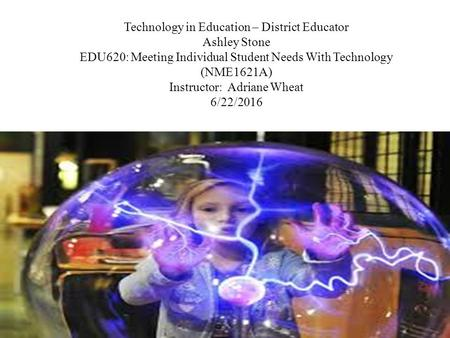 Technology in Education – District Educator Ashley Stone EDU620: Meeting Individual Student Needs With Technology (NME1621A) Instructor: Adriane Wheat.