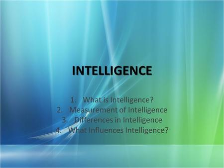 INTELLIGENCE 1.What is Intelligence? 2.Measurement of Intelligence 3.Differences in Intelligence 4.What Influences Intelligence?