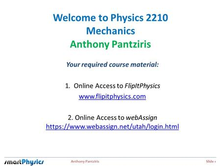 Anthony Pantziris Slide 1 Welcome to Physics 2210 Mechanics Anthony Pantziris Your required course material: 1. Online Access to FlipItPhysics