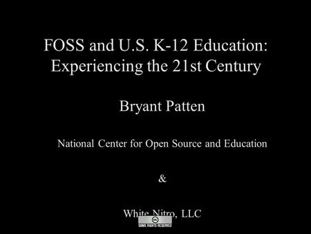 FOSS and U.S. K-12 Education: Experiencing the 21st Century ● Bryant Patten ● National Center for Open Source and Education ● & ● White Nitro, LLC.