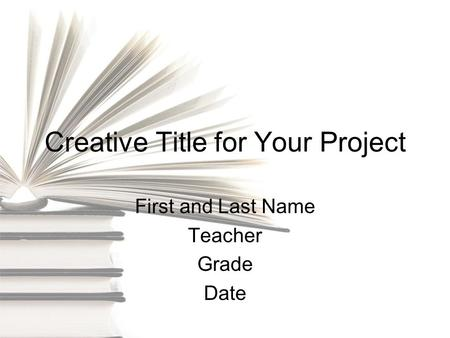 Creative Title for Your Project First and Last Name Teacher Grade Date.