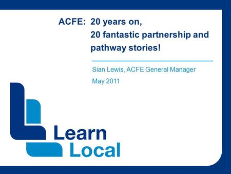 ACFE: 20 years on, 20 fantastic partnership and pathway stories! ______________________________________ Sian Lewis, ACFE General Manager May 2011.