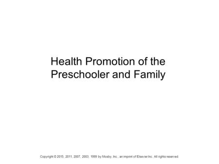 1 Health Promotion of the Preschooler and Family Copyright © 2015, 2011, 2007, 2003, 1999 by Mosby, Inc., an imprint of Elsevier Inc. All rights reserved.