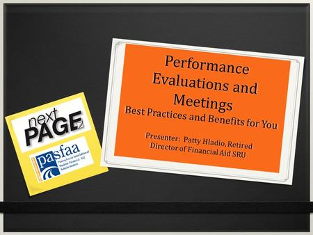 Performance Evaluations and Meetings Best Practices and Benefits for You Presenter: Patty Hladio, Retired Director of Financial Aid SRU.