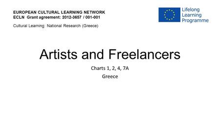 Artists and Freelancers Charts 1, 2, 4, 7A Greece EUROPEAN CULTURAL LEARNING NETWORK ECLN Grant agreement: 2012-3657 / 001-001 Cultural Learning: National.