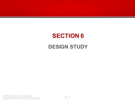 SECTION 6 DESIGN STUDY. What's in this section: –Design Variables –Design Studies Overview –Specifying an Objective –Execution Display Settings –Output.