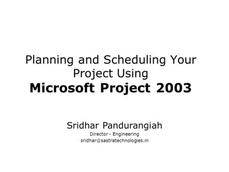 Planning and Scheduling Your Project Using Microsoft Project 2003 Sridhar Pandurangiah Director - Engineering