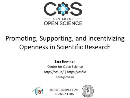 Sara Bowman Center for Open Science  | https://osf.io Promoting, Supporting, and Incentivizing Openness in Scientific Research.