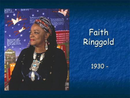 Faith Ringgold 1930 -. Born in Harlem…