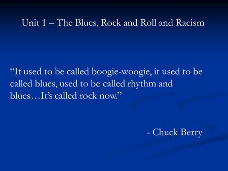 "Unit 1 – The Blues, Rock and Roll and Racism ""It used to be called boogie-woogie, it used to be called blues, used to be called rhythm and blues…It's called."