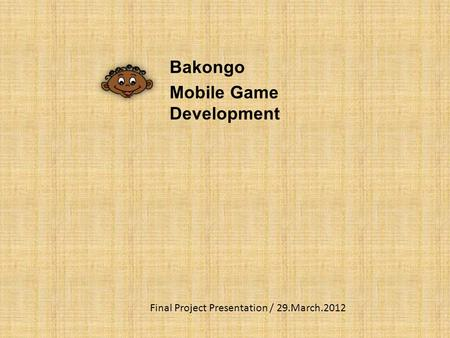 Bakongo Mobile Game Development Final Project Presentation / 29.March.2012.
