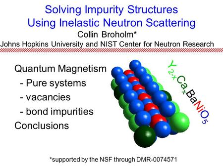 Solving Impurity Structures Using Inelastic Neutron Scattering Quantum Magnetism - Pure systems - vacancies - bond impurities Conclusions Collin Broholm*