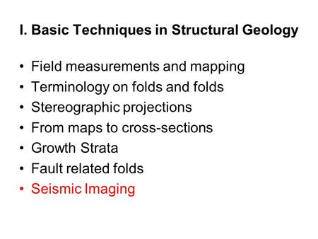 I. Basic Techniques in Structural Geology Field measurements and mapping Terminology on folds and folds Stereographic projections From maps to cross-sections.