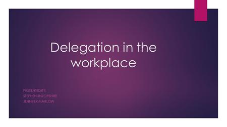 Delegation in the workplace PRESENTED BY: STEPHEN SHROPSHIRE JENNIFER MARLOW.