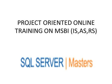 PROJECT ORIENTED ONLINE TRAINING ON MSBI (IS,AS,RS)