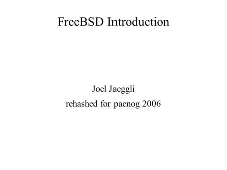 FreeBSD Introduction Joel Jaeggli rehashed for pacnog 2006.