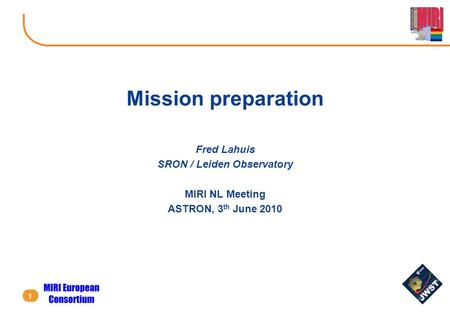 1 Mission preparation Fred Lahuis SRON / Leiden Observatory MIRI NL Meeting ASTRON, 3 th June 2010.