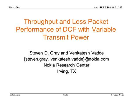 Doc.: IEEE 802.11-01/227 Submission May 2001 S. Gray, NokiaSlide 1 Throughput and Loss Packet Performance of DCF with Variable Transmit Power Steven D.