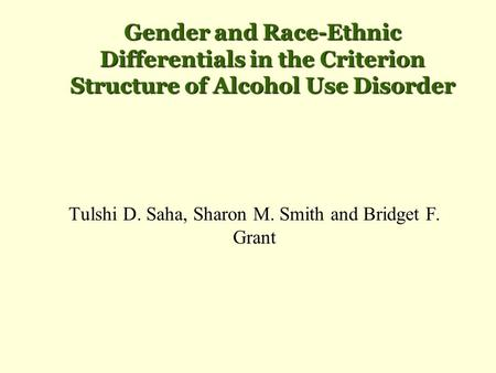 Gender and Race-Ethnic Differentials in the Criterion Structure of Alcohol Use Disorder Tulshi D. Saha, Sharon M. Smith and Bridget F. Grant.
