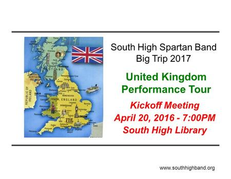 Kickoff Meeting April 20, 2016 - 7:00PM South High Library South High Spartan Band Big Trip 2017 United Kingdom Performance Tour