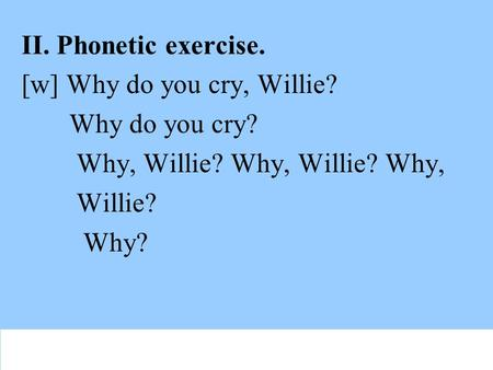 II. Phonetic exercise. [w] Why do you cry, Willie? Why do you cry? Why, Willie? Why, Willie? Why, Willie? Why?