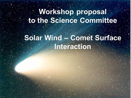 Workshop proposal to the Science Committee Solar Wind – Comet Surface Interaction.