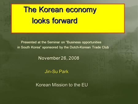"Presented at the Seminar on ""Business opportunities in South Korea"" sponsored by the Dutch-Korean Trade Club November 26, 2008 November 26, 2008 Jin-Su."
