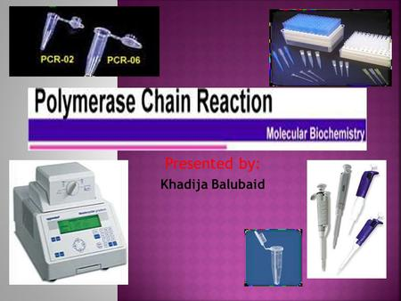 Presented by: Khadija Balubaid.  PCR (Polymerase Chain Reaction) is a molecular biological technique  used to amplify specific fragment of DNA in vitro.