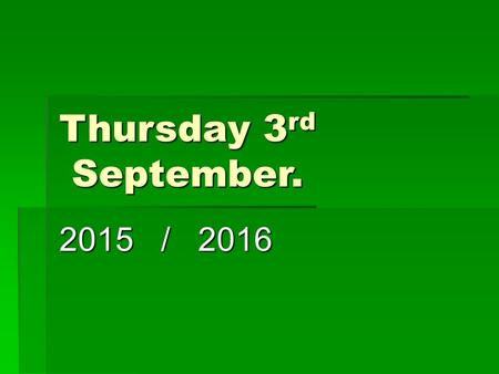 Thursday 3 rd September. 2015 / 2016. It's good to be here! Prayer time.