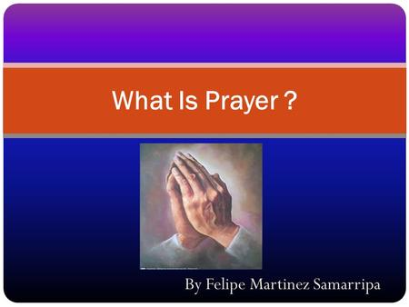 By Felipe Martinez Samarripa What Is Prayer ?. Prayer is God's verbal channel of communication between believers in Jesus Christ and God. Christian prayer.