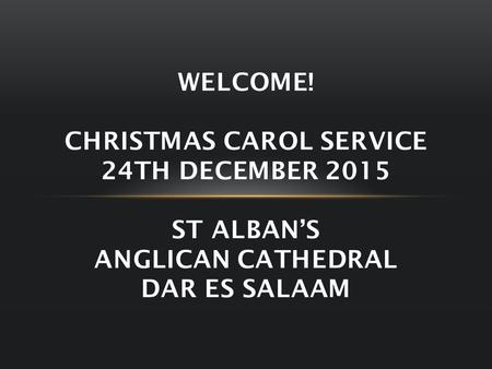 WELCOME! CHRISTMAS CAROL SERVICE 24TH DECEMBER 2015 ST ALBAN'S ANGLICAN CATHEDRAL DAR ES SALAAM.