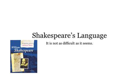 Shakespeare's Language It is not as difficult as it seems.